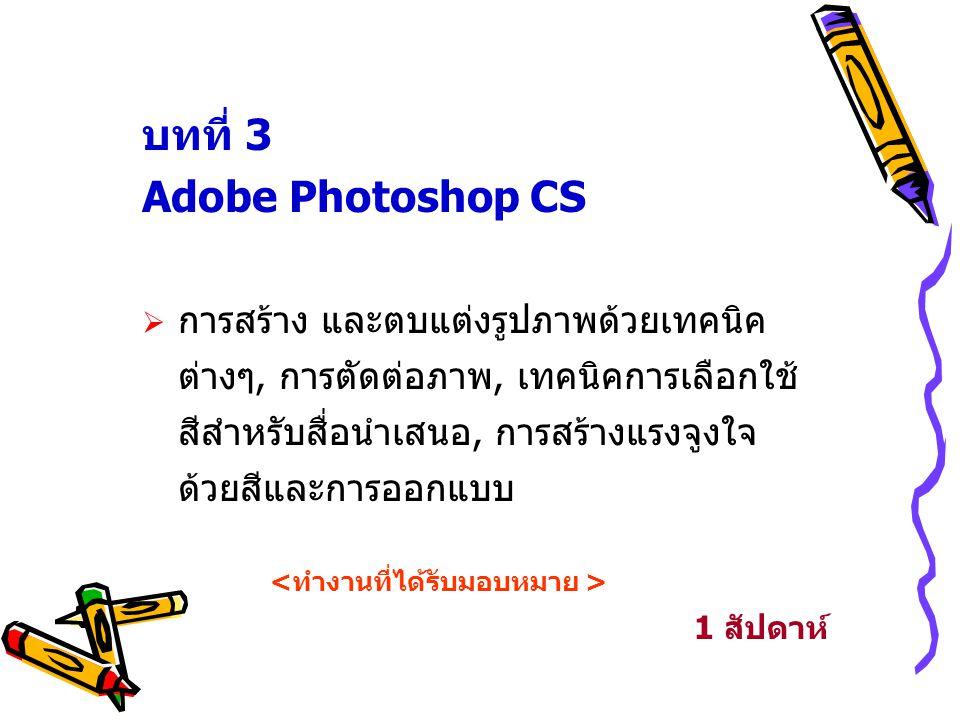 บทที่ 3 Adobe Photoshop CS  การสร้าง และตบแต่งรูปภาพด้วยเทคนิค ต่างๆ, การตัดต่อภาพ, เทคนิคการเลือกใช้ สีสำหรับสื่อนำเสนอ, การสร้างแรงจูงใจ ด้วยสีและก