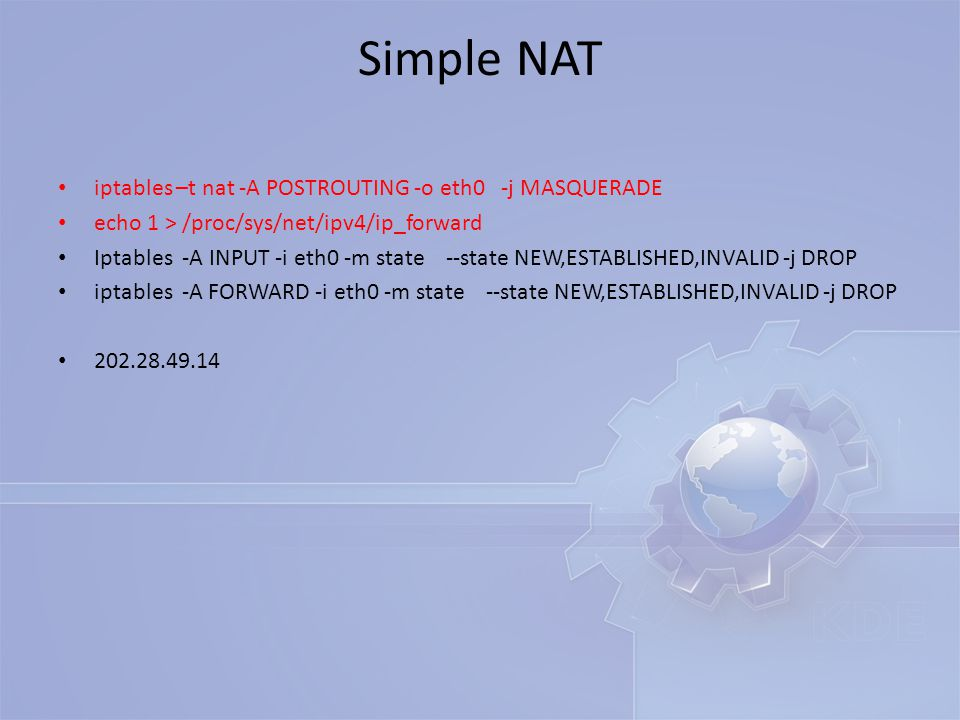 Simple NAT iptables –t nat -A POSTROUTING -o eth0 -j MASQUERADE echo 1 > /proc/sys/net/ipv4/ip_forward Iptables -A INPUT -i eth0 -m state --state NEW,
