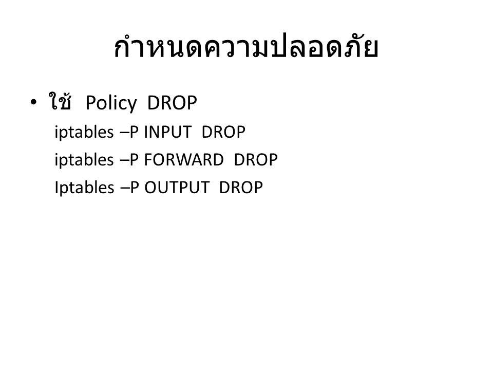 กำหนดความปลอดภัย ใช้ Policy DROP iptables –P INPUT DROP iptables –P FORWARD DROP Iptables –P OUTPUT DROP