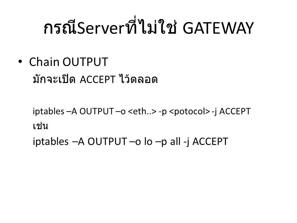 กรณี Server ที่ไม่ใช่ GATEWAY Chain OUTPUT มักจะเปิด ACCEPT ไว้ตลอด iptables –A OUTPUT –o -p -j ACCEPT เช่น iptables –A OUTPUT –o lo –p all -j ACCEPT