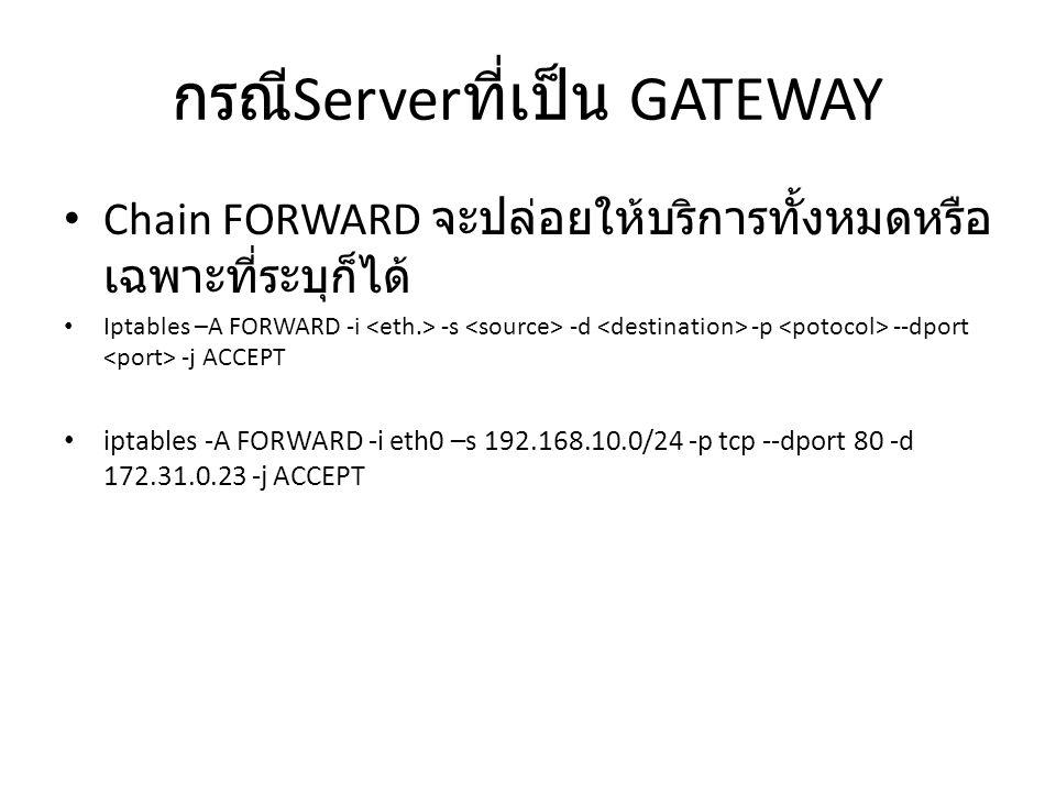 กรณี Server ที่เป็น GATEWAY Chain FORWARD จะปล่อยให้บริการทั้งหมดหรือ เฉพาะที่ระบุก็ได้ Iptables –A FORWARD -i -s -d -p --dport -j ACCEPT iptables -A FORWARD -i eth0 –s 192.168.10.0/24 -p tcp --dport 80 -d 172.31.0.23 -j ACCEPT