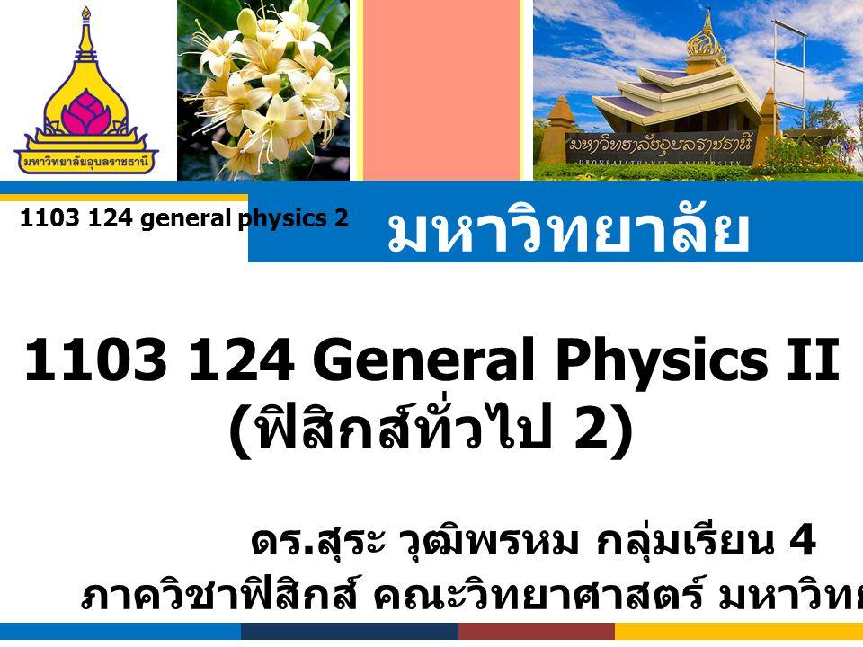มหาวิทยาลัย อุบลราชธานี 1103 124 General Physics II ( ฟิสิกส์ทั่วไป 2) ดร. สุระ วุฒิพรหม กลุ่มเรียน 4 ภาควิชาฟิสิกส์ คณะวิทยาศาสตร์ มหาวิทยาลัยอุบลราช