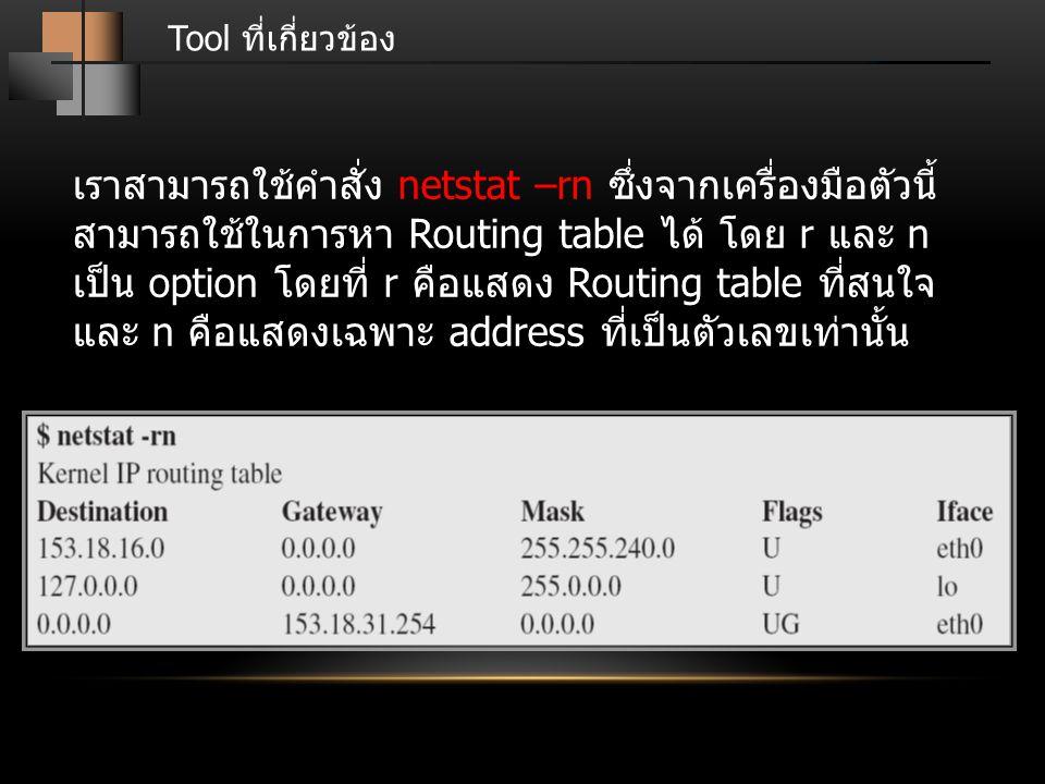 Tool ที่เกี่ยวข้อง เราสามารถใช้คำสั่ง netstat –rn ซึ่งจากเครื่องมือตัวนี้ สามารถใช้ในการหา Routing table ได้ โดย r และ n เป็น option โดยที่ r คือแสดง