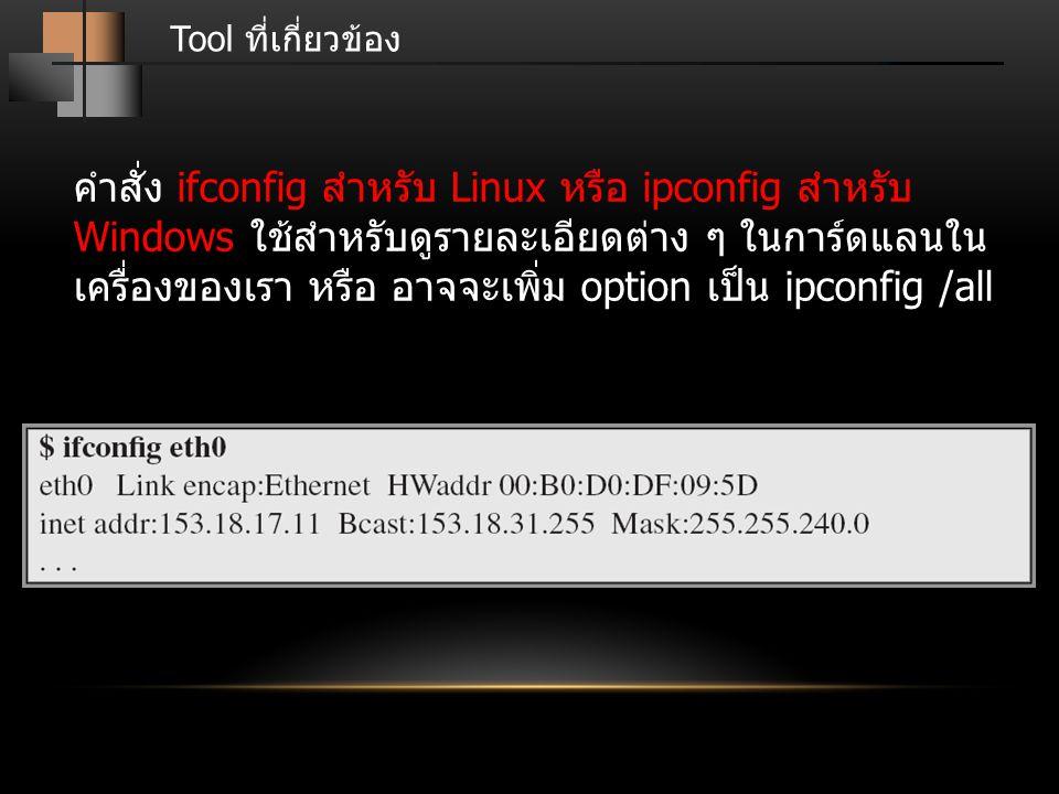 Tool ที่เกี่ยวข้อง คำสั่ง ifconfig สำหรับ Linux หรือ ipconfig สำหรับ Windows ใช้สำหรับดูรายละเอียดต่าง ๆ ในการ์ดแลนใน เครื่องของเรา หรือ อาจจะเพิ่ม op