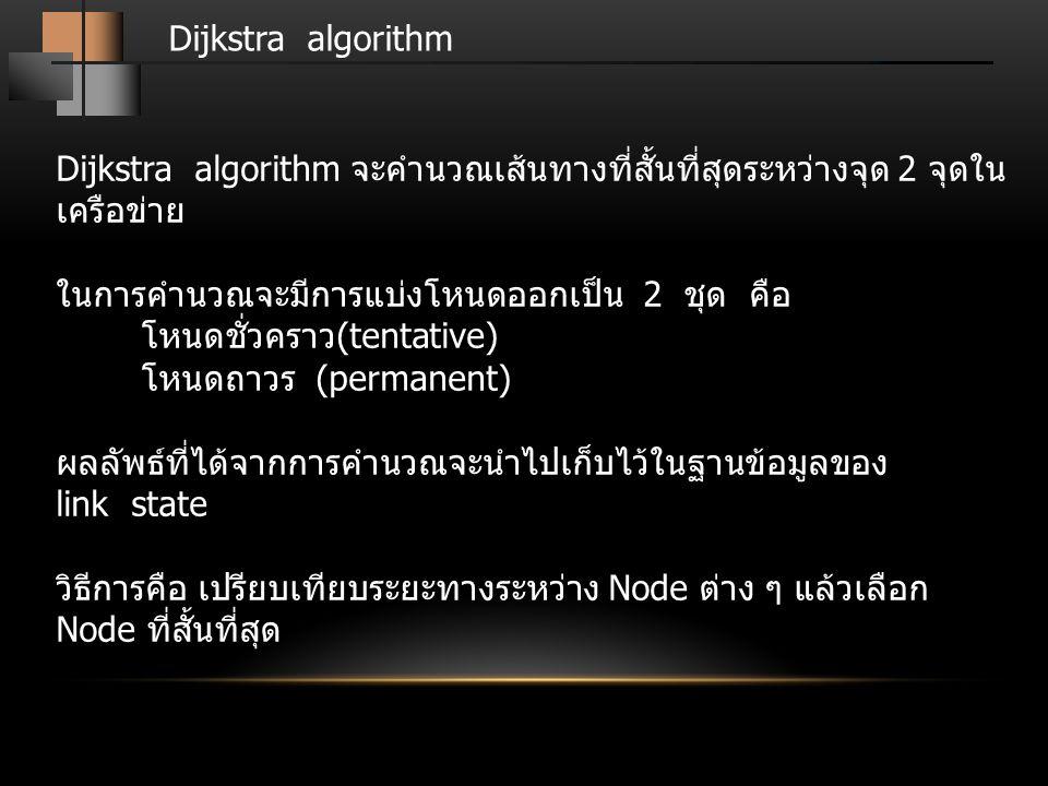Dijkstra algorithm Dijkstra algorithm จะคำนวณเส้นทางที่สั้นที่สุดระหว่างจุด 2 จุดใน เครือข่าย ในการคำนวณจะมีการแบ่งโหนดออกเป็น 2 ชุด คือ โหนดชั่วคราว(