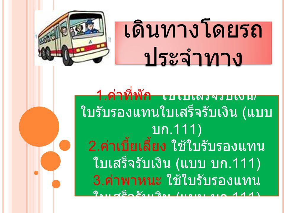 เดินทางโดยรถ ประจำทาง 1. ค่าที่พัก ใช้ใบเสร็จรับเงิน / ใบรับรองแทนใบเสร็จรับเงิน ( แบบ บก.111) 2. ค่าเบี้ยเลี้ยง ใช้ใบรับรองแทน ใบเสร็จรับเงิน ( แบบ บ