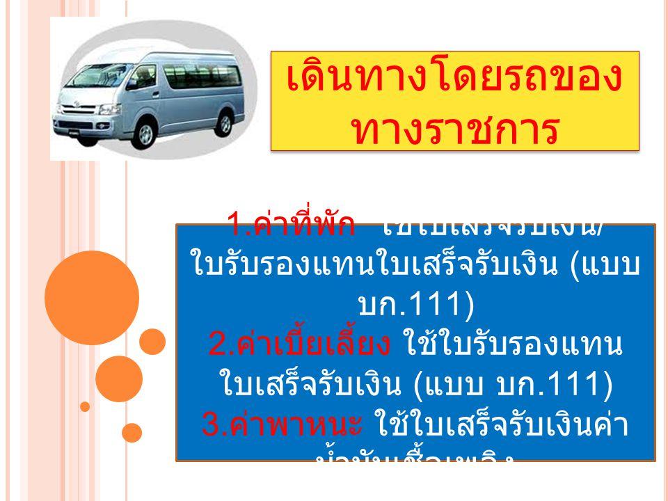 เดินทางโดยรถของ ทางราชการ 1. ค่าที่พัก ใช้ใบเสร็จรับเงิน / ใบรับรองแทนใบเสร็จรับเงิน ( แบบ บก.111) 2. ค่าเบี้ยเลี้ยง ใช้ใบรับรองแทน ใบเสร็จรับเงิน ( แ