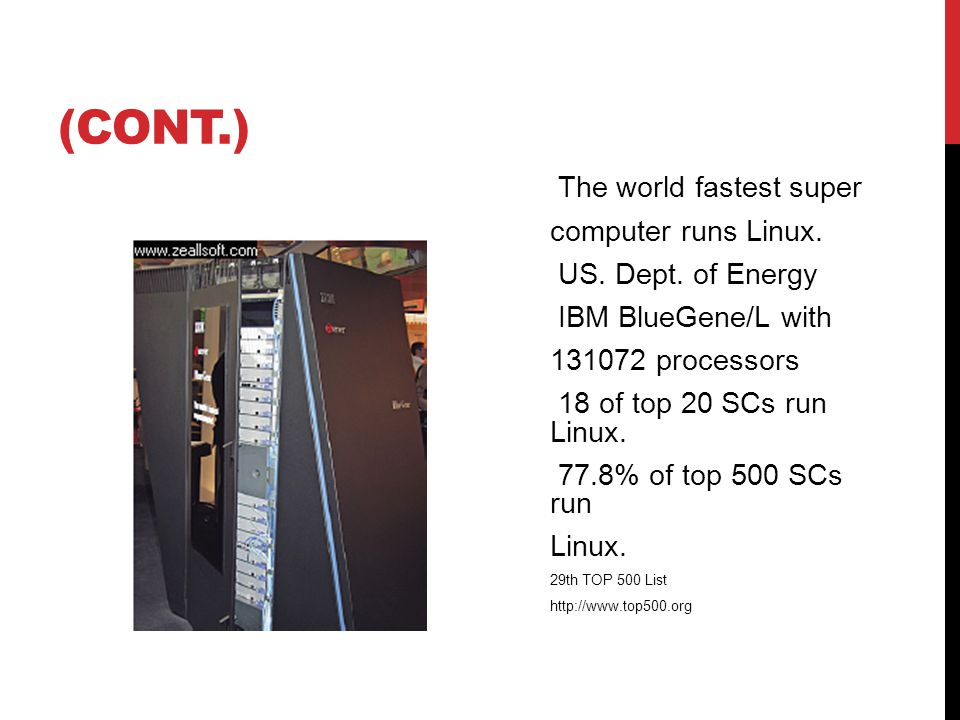 (CONT.) The world fastest super computer runs Linux. US. Dept. of Energy IBM BlueGene/L with 131072 processors 18 of top 20 SCs run Linux. 77.8% of to