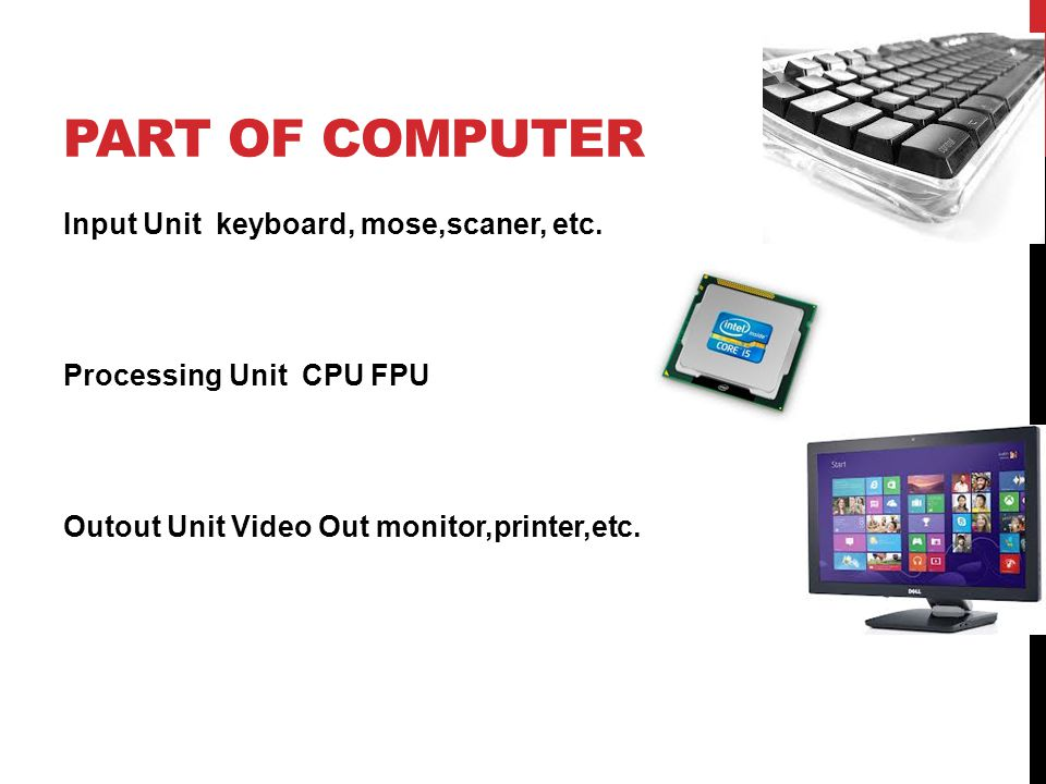 PART OF COMPUTER Input Unit keyboard, mose,scaner, etc. Processing Unit CPU FPU Outout Unit Video Out monitor,printer,etc.