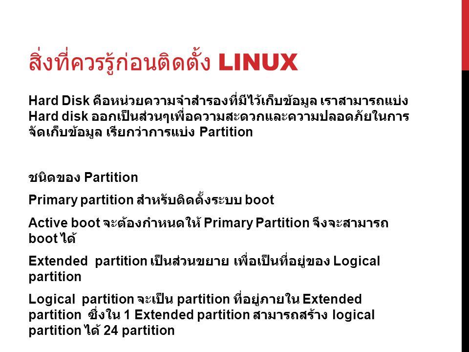 สิ่งที่ควรรู้ก่อนติดตั้ง LINUX Hard Disk คือหน่วยความจำสำรองที่มีไว้เก็บข้อมูล เราสามารถแบ่ง Hard disk ออกเป็นส่วนๆเพื่อความสะดวกและความปลอดภัยในการ จัดเก็บข้อมูล เรียกว่าการแบ่ง Partition ชนิดของ Partition Primary partition สำหรับติดตั้งระบบ boot Active boot จะต้องกำหนดให้ Primary Partition จึงจะสามารถ boot ได้ Extended partition เป็นส่วนขยาย เพื่อเป็นที่อยู่ของ Logical partition Logical partition จะเป็น partition ที่อยู่ภายใน Extended partition ซึ่งใน 1 Extended partition สามารถสร้าง logical partition ได้ 24 partition