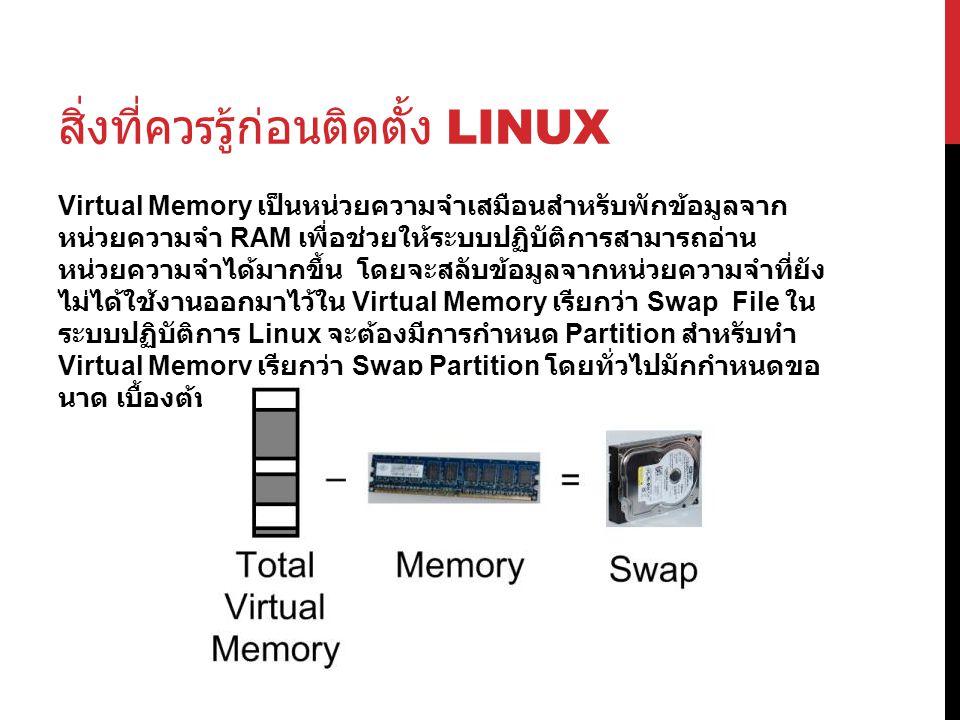 สิ่งที่ควรรู้ก่อนติดตั้ง LINUX Virtual Memory เป็นหน่วยความจำเสมือนสำหรับพักข้อมูลจาก หน่วยความจำ RAM เพื่อช่วยให้ระบบปฏิบัติการสามารถอ่าน หน่วยความจำได้มากขึ้น โดยจะสลับข้อมูลจากหน่วยความจำที่ยัง ไม่ได้ใช้งานออกมาไว้ใน Virtual Memory เรียกว่า Swap File ใน ระบบปฏิบัติการ Linux จะต้องมีการกำหนด Partition สำหรับทำ Virtual Memory เรียกว่า Swap Partition โดยทั่วไปมักกำหนดขอ นาด เบื้องต้นไว้ 2 เท่าของหน่วยความจำหลัก
