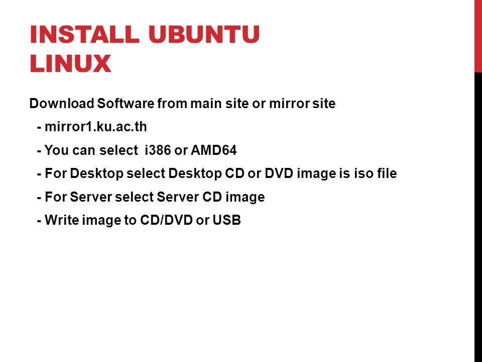 INSTALL UBUNTU LINUX Download Software from main site or mirror site - mirror1.ku.ac.th - You can select i386 or AMD64 - For Desktop select Desktop CD or DVD image is iso file - For Server select Server CD image - Write image to CD/DVD or USB