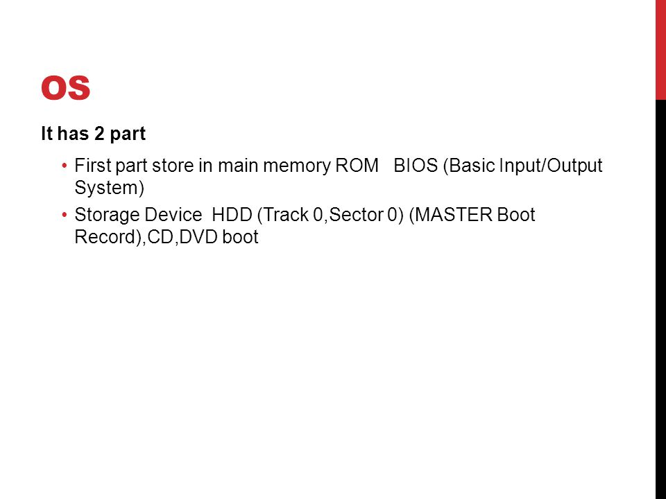 OS It has 2 part First part store in main memory ROM BIOS (Basic Input/Output System) Storage Device HDD (Track 0,Sector 0) (MASTER Boot Record),CD,DVD boot