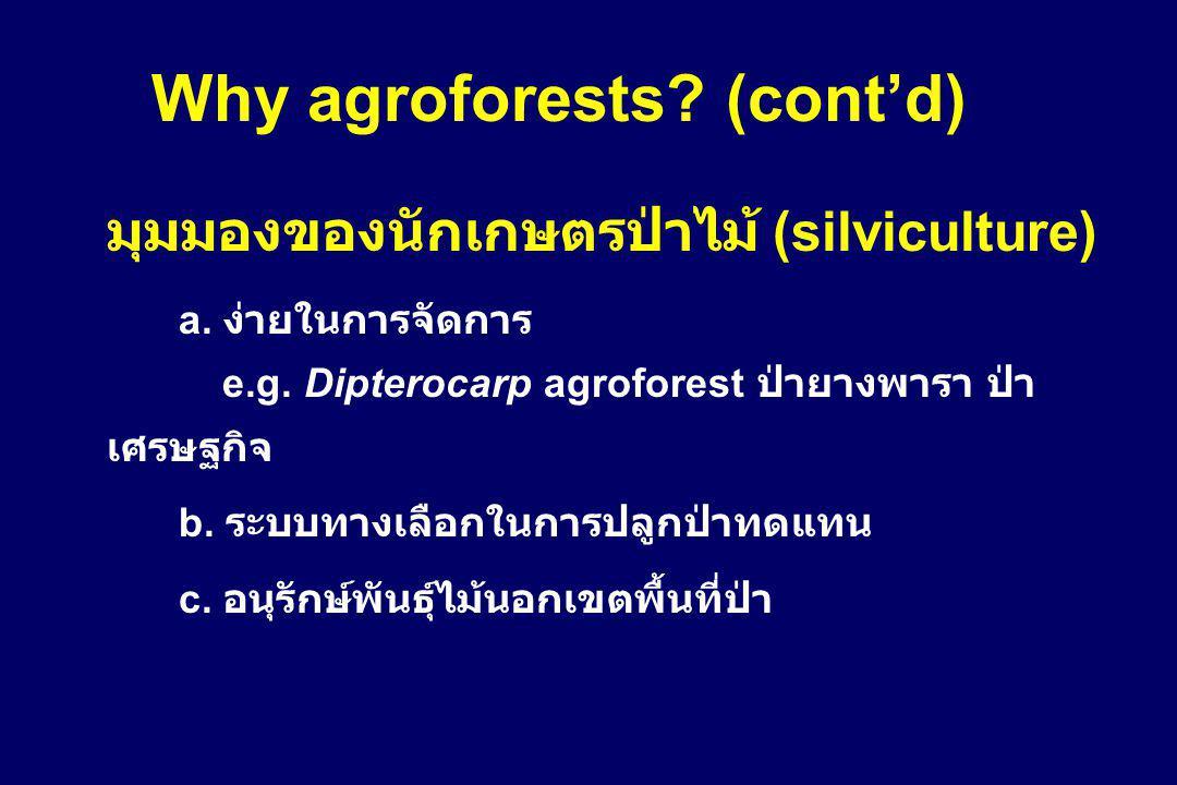 Why agroforests? (cont'd) มุมมองของนักเกษตรป่าไม้ (silviculture) a. ง่ายในการจัดการ e.g. Dipterocarp agroforest ป่ายางพารา ป่า เศรษฐกิจ b. ระบบทางเลือ