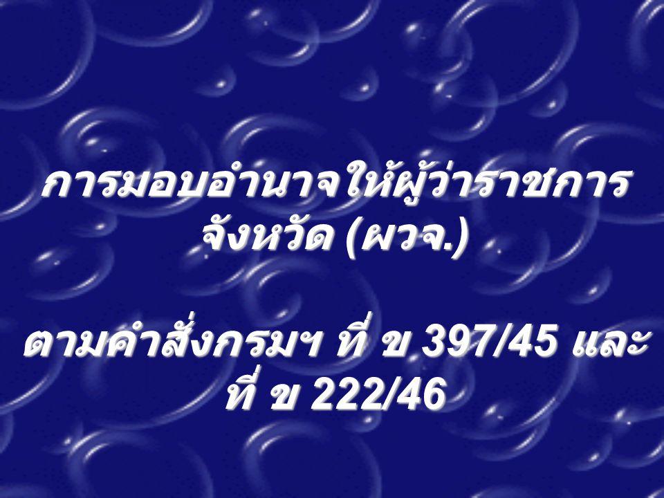 การมอบอำนาจให้ผู้ว่าราชการ จังหวัด ( ผวจ.) ตามคำสั่งกรมฯ ที่ ข 397/45 และ ที่ ข 222/46