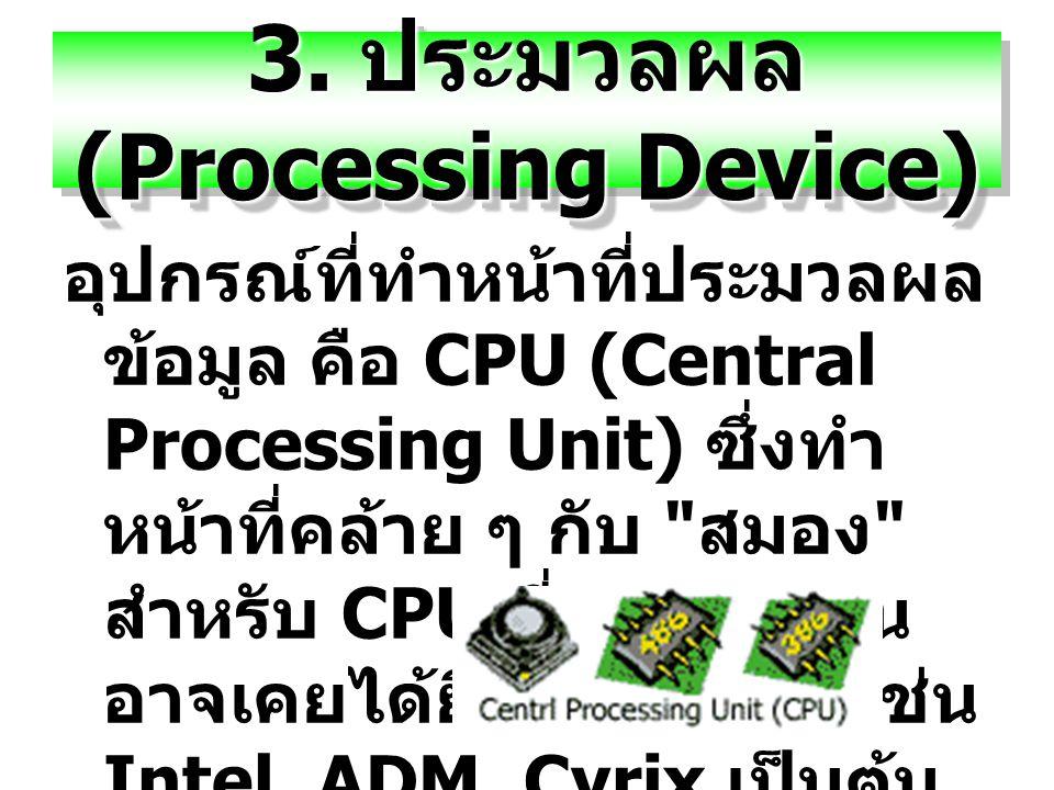 3. ประมวลผล (Processing Device) อุปกรณ์ที่ทำหน้าที่ประมวลผล ข้อมูล คือ CPU (Central Processing Unit) ซึ่งทำ หน้าที่คล้าย ๆ กับ