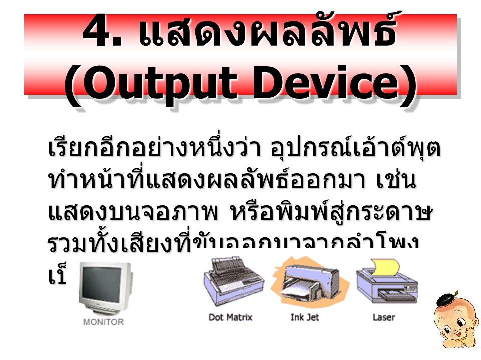 4. แสดงผลลัพธ์ (Output Device) เรียกอีกอย่างหนึ่งว่า อุปกรณ์เอ้าต์พุต ทำหน้าที่แสดงผลลัพธ์ออกมา เช่น แสดงบนจอภาพ หรือพิมพ์สู่กระดาษ รวมทั้งเสียงที่ขับ