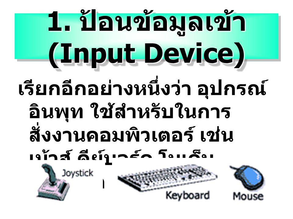 1. ป้อนข้อมูลเข้า (Input Device) เรียกอีกอย่างหนึ่งว่า อุปกรณ์ อินพุท ใช้สำหรับในการ สั่งงานคอมพิวเตอร์ เช่น เม้าส์ คีย์บอร์ด โมเด็ม จอยสติ๊ก เป็นต้น