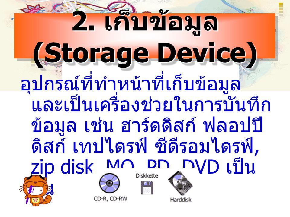 2. เก็บข้อมูล (Storage Device) อุปกรณ์ที่ทำหน้าที่เก็บข้อมูล และเป็นเครื่องช่วยในการบันทึก ข้อมูล เช่น ฮาร์ดดิสก์ ฟลอปปี ดิสก์ เทปไดรฟ์ ซีดีรอมไดรฟ์,