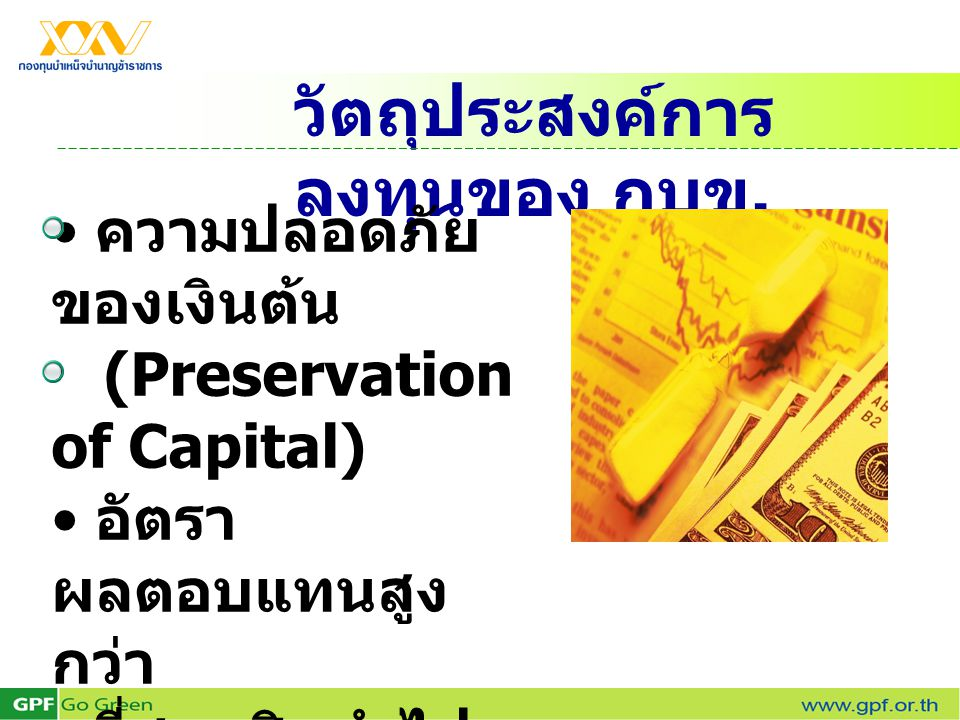วัตถุประสงค์การ ลงทุนของ กบข. ความปลอดภัย ของเงินต้น (Preservation of Capital) อัตรา ผลตอบแทนสูง กว่า ที่สมาชิกนำไป ลงทุน ด้วยตนเองและ อัตราเงินเฟ้อ