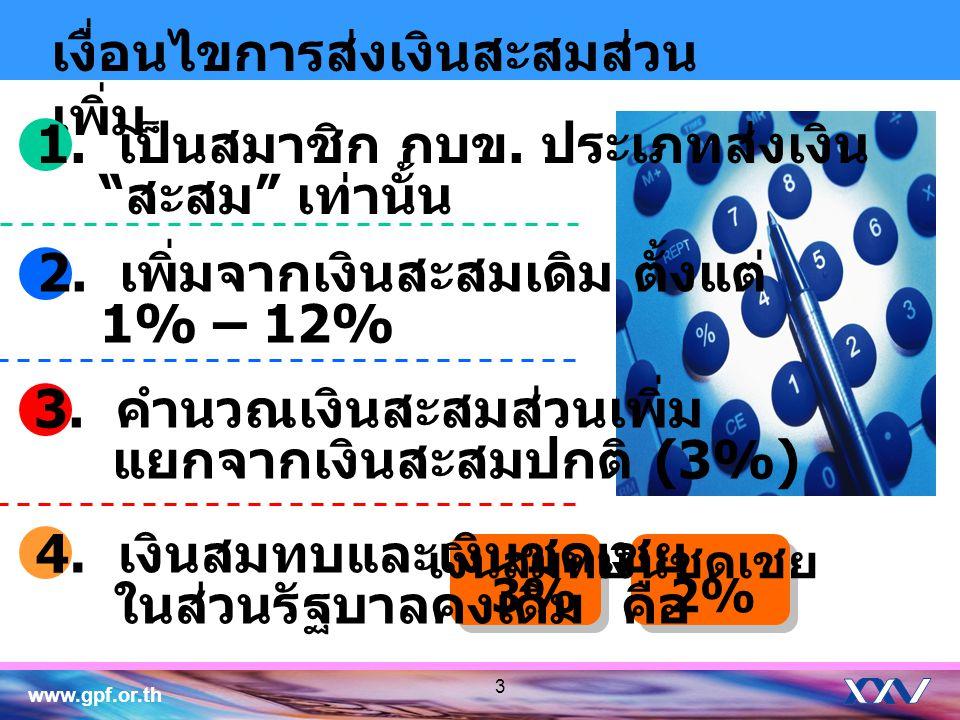 www.gpf.or.th 3 เงื่อนไขการส่งเงินสะสมส่วน เพิ่ม เงินสมทบ 3% เงินชดเชย 2% 4. เงินสมทบและเงินชดเชย ในส่วนรัฐบาลคงเดิม คือ 1. เป็นสมาชิก กบข. ประเภทส่งเ