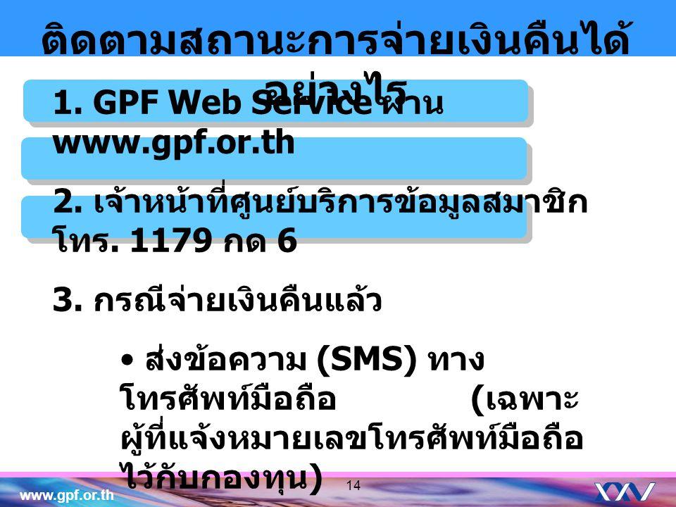 www.gpf.or.th ติดตามสถานะการจ่ายเงินคืนได้ อย่างไร 1. GPF Web Service ผ่าน www.gpf.or.th 2. เจ้าหน้าที่ศูนย์บริการข้อมูลสมาชิก โทร. 1179 กด 6 3. กรณีจ