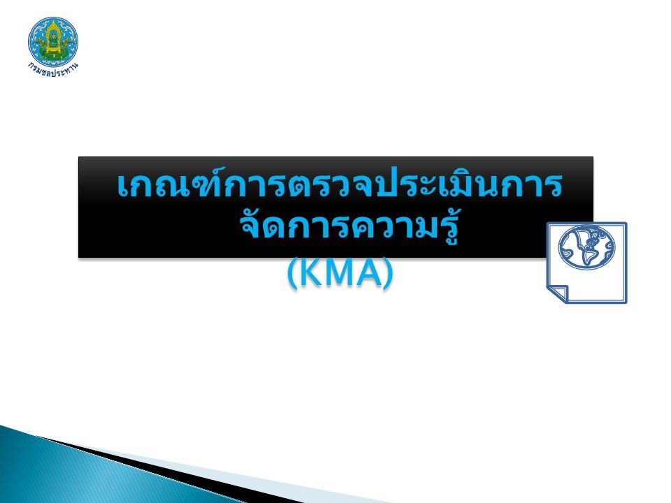 เกณฑ์การตรวจประเมินการ จัดการความรู้ (KMA) เกณฑ์การตรวจประเมินการ จัดการความรู้ (KMA)