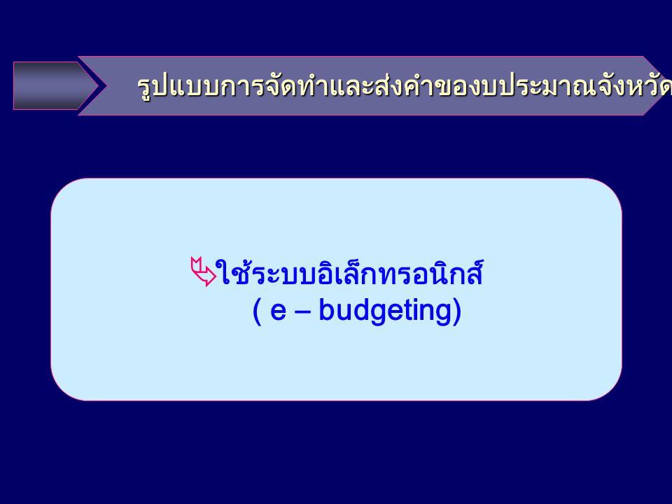 รูปแบบการจัดทำและส่งคำของบประมาณจังหวัด รูปแบบการจัดทำและส่งคำของบประมาณจังหวัด  ใช้ระบบอิเล็กทรอนิกส์ ( e – budgeting)