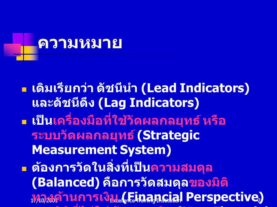 17/10/2001Excellence Training Institution2 ความหมาย เดิมเรียกว่า ดัชนีนำ (Lead Indicators) และดัชนีดึง (Lag Indicators) เป็นเครื่องมือที่ใช้วัดผลกลยุทธ์ หรือ ระบบวัดผลกลยุทธ์ (Strategic Measurement System) ต้องการวัดในสิ่งที่เป็นความสมดุล (Balanced) คือการวัดสมดุลของมิติ ทางด้านการเงิน (Financial Perspective) และมิติที่ไม่ใช่ด้านการเงิน (Non-Financial Perspective)