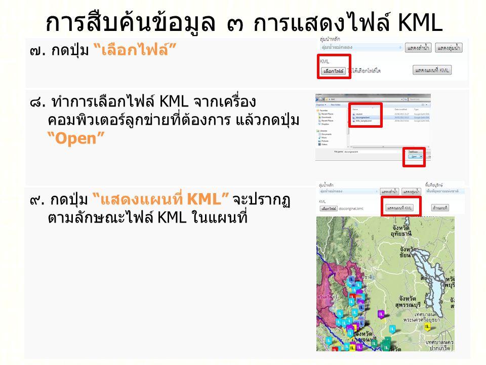 """การสืบค้นข้อมูล ๓ การแสดงไฟล์ KML ๗. กดปุ่ม """" เลือกไฟล์ """" ๘. ทำการเลือกไฟล์ KML จากเครื่อง คอมพิวเตอร์ลูกข่ายที่ต้องการ แล้วกดปุ่ม """"Open"""" ๙. กดปุ่ม """""""