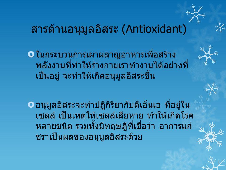 สารต้านอนุมูลอิสระ (Antioxidant)  ในกระบวนการเผาผลาญอาหารเพื่อสร้าง พลังงานที่ทำให้ร่างกายเราทำงานได้อย่างที่ เป็นอยู่ จะทำให้เกิดอนุมูลอิสระขึ้น  อนุมูลอิสระจะทำปฎิกิริยากับดีเอ็นเอ ที่อยู่ใน เซลล์ เป็นเหตุให้เซลล์เสียหาย ทำให้เกิดโรค หลายชนิด รวมทั้งมีทฤษฎีที่เชื่อว่า อาการแก่ ชราเป็นผลของอนุมูลอิสระด้วย