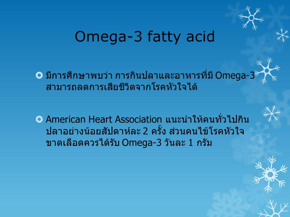 Omega-3 fatty acid  มีการศึกษาพบว่า การกินปลาและอาหารที่มี Omega-3 สามารถลดการเสียชีวิตจากโรคหัวใจได้  American Heart Association แนะนำให้คนทั่วไปกิน ปลาอย่างน้อยสัปดาห์ละ 2 ครั้ง ส่วนคนไข้โรคหัวใจ ขาดเลือดควรได้รับ Omega-3 วันละ 1 กรัม