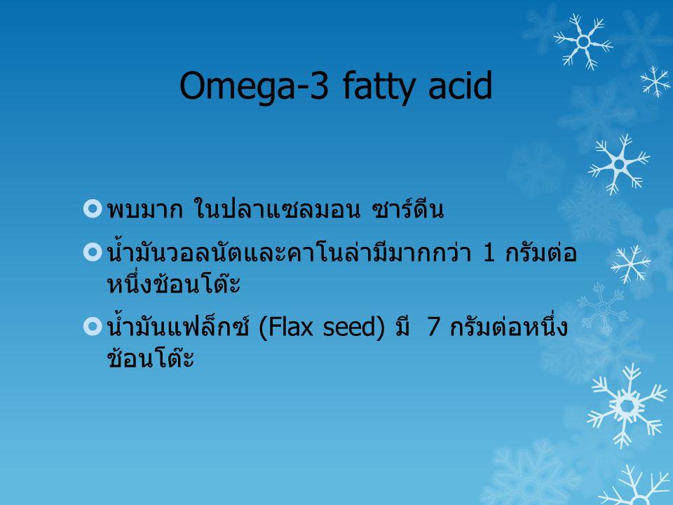 Omega-3 fatty acid  พบมาก ในปลาแซลมอน ซาร์ดีน  น้ำมันวอลนัตและคาโนล่ามีมากกว่า 1 กรัมต่อ หนึ่งช้อนโต๊ะ  น้ำมันแฟล็กซ์ (Flax seed) มี 7 กรัมต่อหนึ่ง