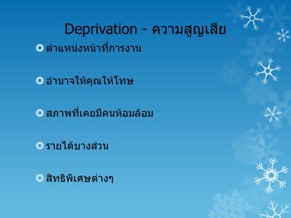 Deprivation - ความสูญเสีย  ตำแหน่งหน้าที่การงาน  อำนาจให้คุณให้โทษ  สภาพที่เคยมีคนห้อมล้อม  รายได้บางส่วน  สิทธิพิเศษต่างๆ