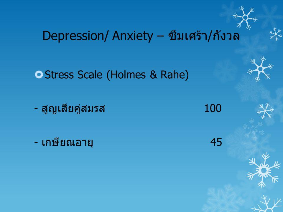 Depression/ Anxiety – ซึมเศร้า/กังวล  Stress Scale (Holmes & Rahe) - สูญเสียคู่สมรส100 - เกษียณอายุ 45