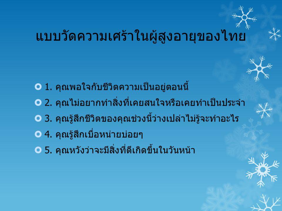 แบบวัดความเศร้าในผู้สูงอายุของไทย  1. คุณพอใจกับชีวิตความเป็นอยู่ตอนนี้  2. คุณไม่อยากทำสิ่งที่เคยสนใจหรือเคยทำเป็นประจำ  3. คุณรู้สึกชีวิตของคุณช่
