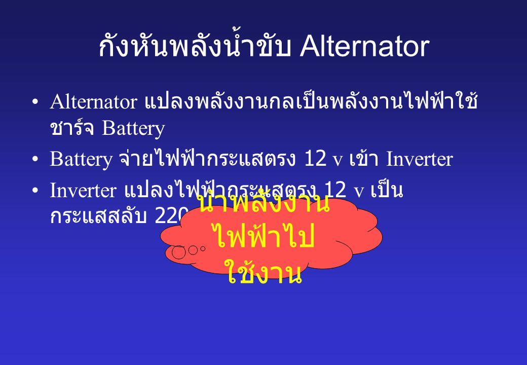 กังหันพลังน้ำขับ Alternator Alternator แปลงพลังงานกลเป็นพลังงานไฟฟ้าใช้ ชาร์จ Battery Battery จ่ายไฟฟ้ากระแสตรง 12 v เข้า Inverter Inverter แปลงไฟฟ้าก