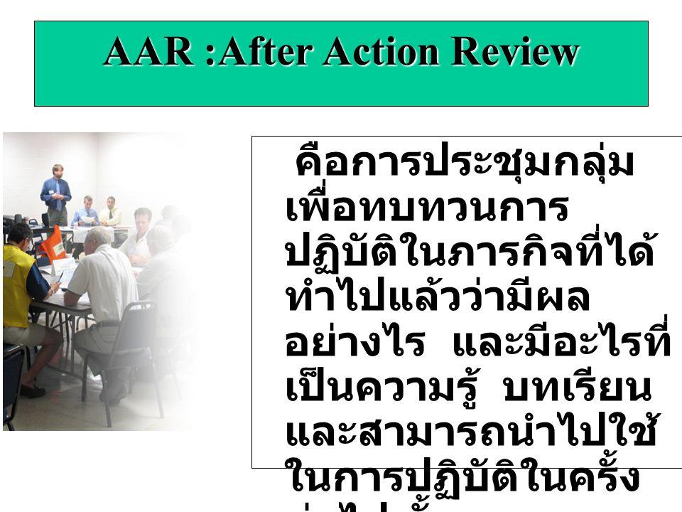 AAR :After Action Review คือการประชุมกลุ่ม เพื่อทบทวนการ ปฏิบัติในภารกิจที่ได้ ทำไปแล้วว่ามีผล อย่างไร และมีอะไรที่ เป็นความรู้ บทเรียน และสามารถนำไปใช้ ในการปฏิบัติในครั้ง ต่อไป ทั้งของตนเอง และบุคคลอื่น