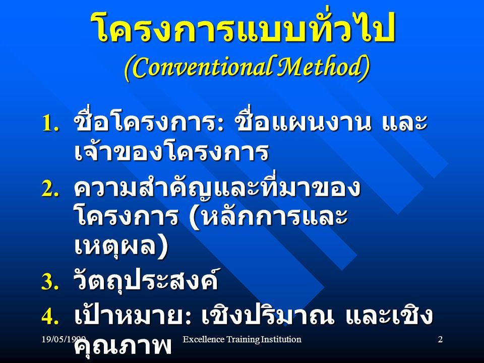 19/05/1999Excellence Training Institution2 โครงการแบบทั่วไป (Conventional Method) 1. ชื่อโครงการ : ชื่อแผนงาน และ เจ้าของโครงการ 2. ความสำคัญและที่มาข