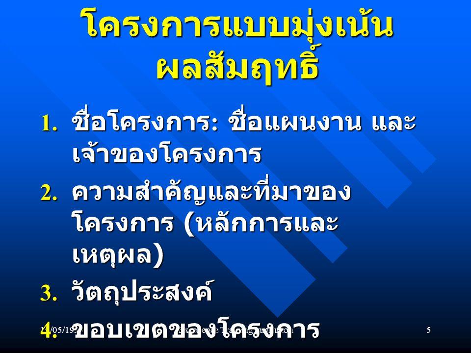 19/05/1999Excellence Training Institution5 โครงการแบบมุ่งเน้น ผลสัมฤทธิ์ 1. ชื่อโครงการ : ชื่อแผนงาน และ เจ้าของโครงการ 2. ความสำคัญและที่มาของ โครงกา