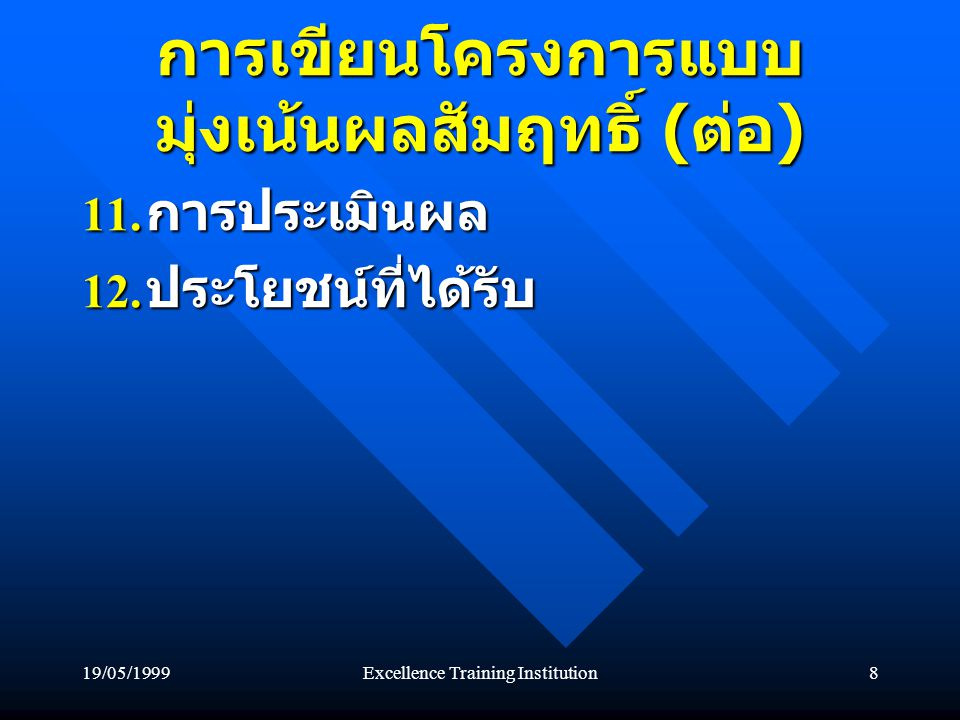 19/05/1999Excellence Training Institution8 การเขียนโครงการแบบ มุ่งเน้นผลสัมฤทธิ์ ( ต่อ ) 11. การประเมินผล 12. ประโยชน์ที่ได้รับ