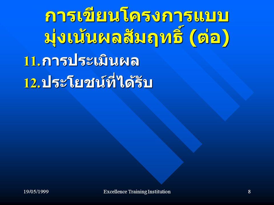 19/05/1999Excellence Training Institution8 การเขียนโครงการแบบ มุ่งเน้นผลสัมฤทธิ์ ( ต่อ ) 11.