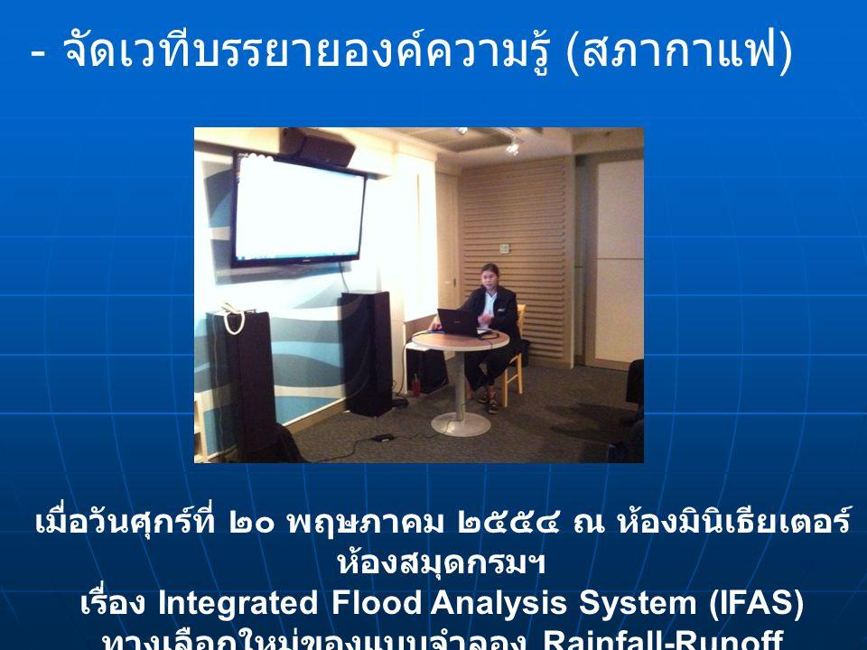 - - จัดเวทีบรรยายองค์ความรู้ ( สภากาแฟ ) เมื่อวันศุกร์ที่ ๒๐ พฤษภาคม ๒๕๕๔ ณ ห้องมินิเธียเตอร์ ห้องสมุดกรมฯ เรื่อง Integrated Flood Analysis System (IF