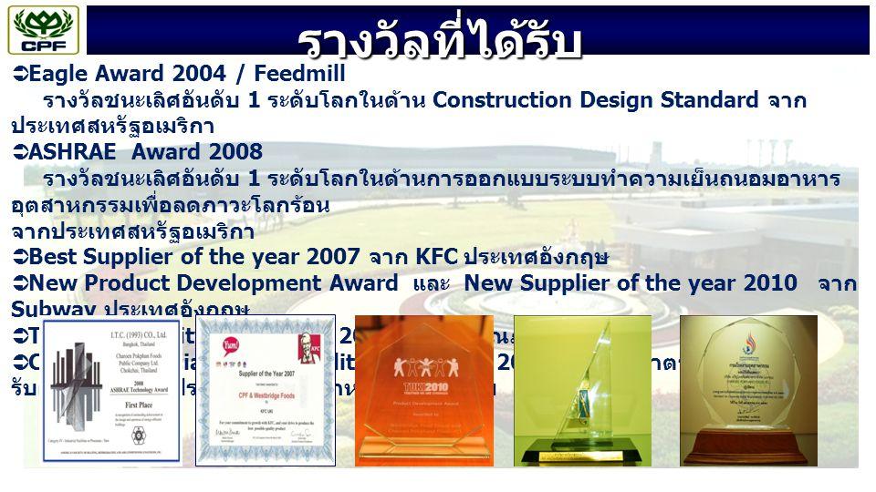 รางวัลที่ได้รับ  Eagle Award 2004 / Feedmill รางวัลชนะเลิศอันดับ 1 ระดับโลกในด้าน Construction Design Standard จาก ประเทศสหรัฐอเมริกา  ASHRAE Award 2008 รางวัลชนะเลิศอันดับ 1 ระดับโลกในด้านการออกแบบระบบทำความเย็นถนอมอาหาร อุตสาหกรรมเพื่อลดภาวะโลกร้อน จากประเทศสหรัฐอเมริกา  Best Supplier of the year 2007 จาก KFC ประเทศอังกฤษ  New Product Development Award และ New Supplier of the year 2010 จาก Subway ประเทศอังกฤษ  Thailand Quality Class (TQC 2010) รางวัลคุณภาพแห่งชาติ  Corporate Social Responsibility (CSR-DIW 2010 ) รางวัลมาตรฐานความ รับผิดชอบของผู้ประกอบการอุตสาหกรรมต่อสังคม