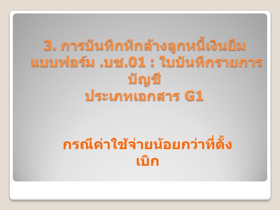 3. การบันทึกหักล้างลูกหนี้เงินยืม แบบฟอร์ม. บช.01 : ใบบันทึกรายการ บัญชี ประเภทเอกสาร G1 กรณีค่าใช้จ่ายน้อยกว่าที่ตั้ง เบิก