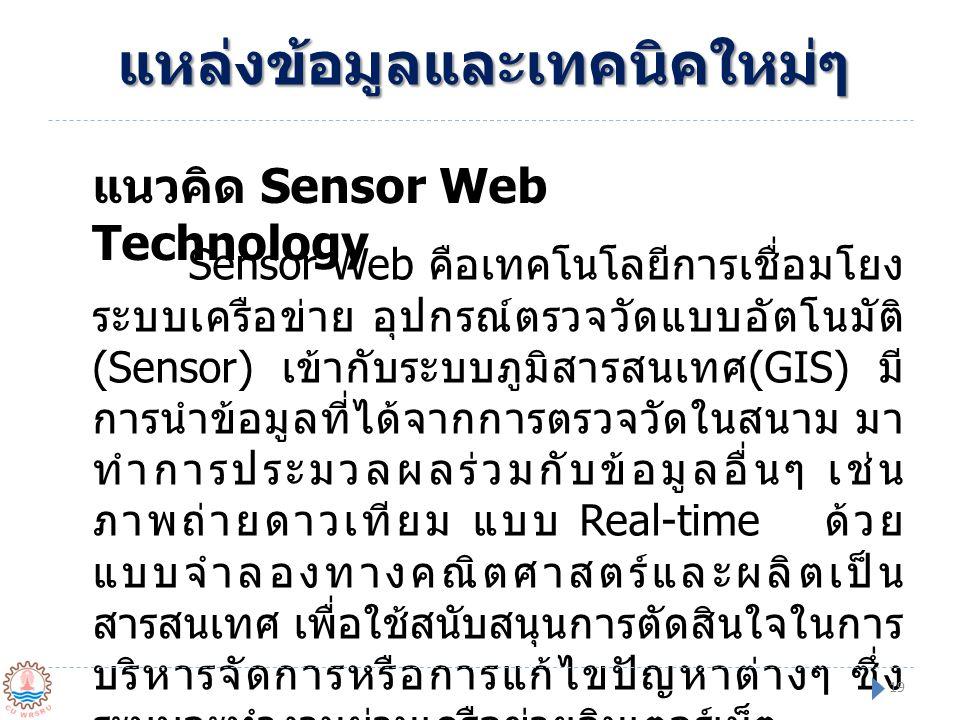 แนวคิด Sensor Web Technology Sensor Web คือเทคโนโลยีการเชื่อมโยง ระบบเครือข่าย อุปกรณ์ตรวจวัดแบบอัตโนมัติ (Sensor) เข้ากับระบบภูมิสารสนเทศ (GIS) มี กา