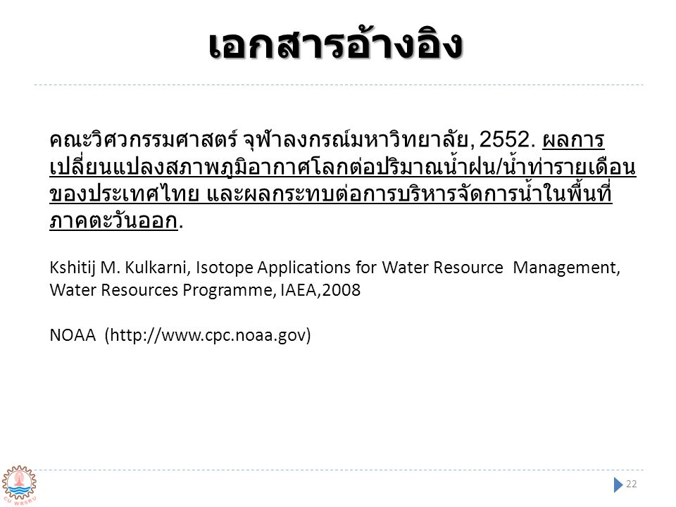 เอกสารอ้างอิง 22 คณะวิศวกรรมศาสตร์ จุฬาลงกรณ์มหาวิทยาลัย, 2552. ผลการ เปลี่ยนแปลงสภาพภูมิอากาศโลกต่อปริมาณน้ำฝน / น้ำท่ารายเดือน ของประเทศไทย และผลกระ
