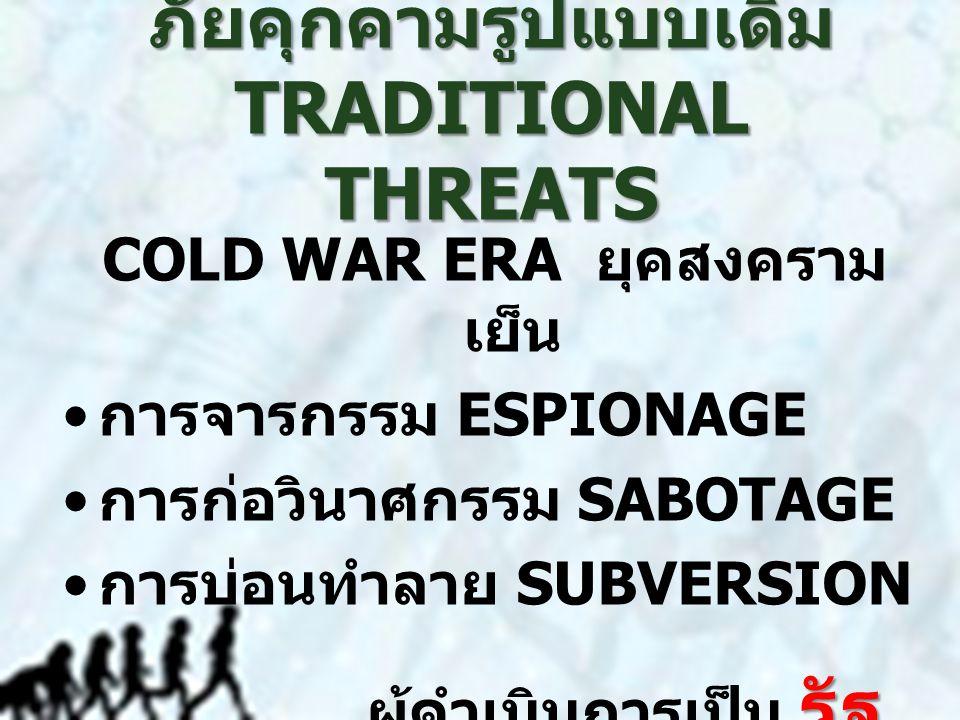 ภัยคุกคามรูปแบบเดิม TRADITIONAL THREATS COLD WAR ERA ยุคสงคราม เย็น การจารกรรม ESPIONAGE การก่อวินาศกรรม SABOTAGE การบ่อนทำลาย SUBVERSION รัฐ ผู้ดำเนินการเป็น รัฐ STATE ACTORS