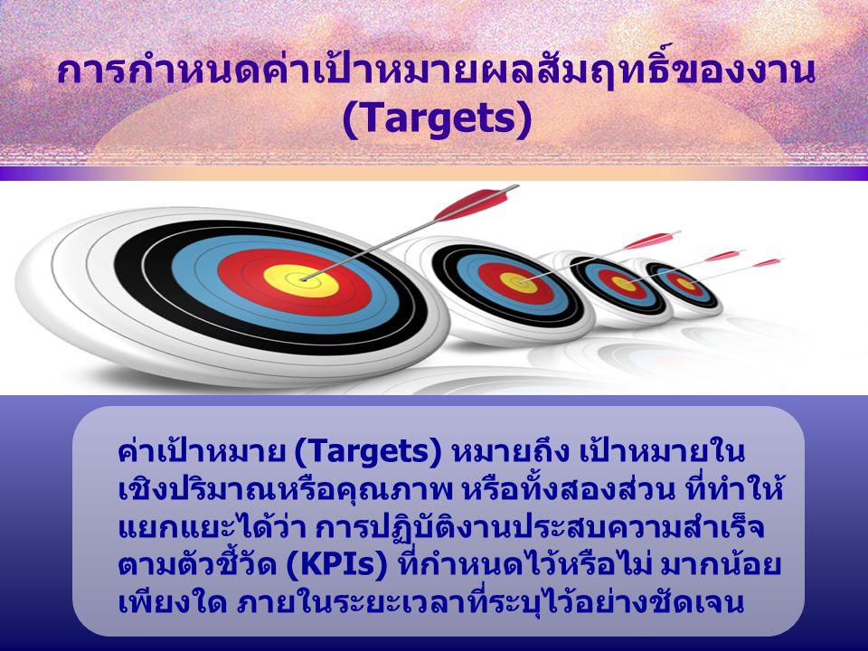 ค่าเป้าหมาย (Targets) หมายถึง เป้าหมายใน เชิงปริมาณหรือคุณภาพ หรือทั้งสองส่วน ที่ทำให้ แยกแยะได้ว่า การปฏิบัติงานประสบความสำเร็จ ตามตัวชี้วัด (KPIs) ที่กำหนดไว้หรือไม่ มากน้อย เพียงใด ภายในระยะเวลาที่ระบุไว้อย่างชัดเจน การกำหนดค่าเป้าหมายผลสัมฤทธิ์ของงาน (Targets)