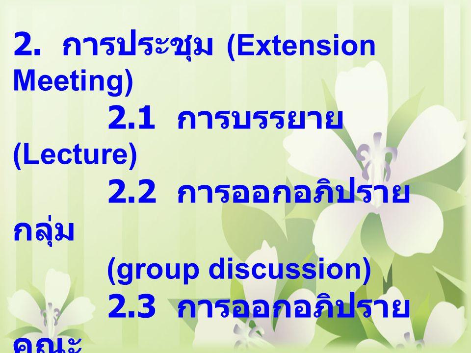 2. การประชุม (Extension Meeting) 2.1 การบรรยาย (Lecture) 2.2 การออกอภิปราย กลุ่ม (group discussion) 2.3 การออกอภิปราย คณะ (Panel discussion ) 3. การจั
